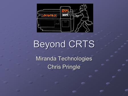 Beyond CRTS Miranda Technologies Chris Pringle. Agenda Introduction About Miranda My Role Real Time Systems Crashing Nightmares Software Design in the.