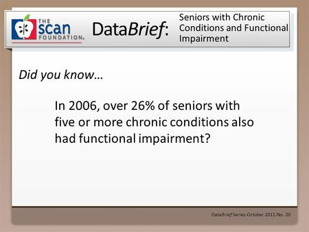 DataBrief: Did you know… DataBrief Series ● October 2011 ● No. 20 Seniors with Chronic Conditions and Functional Impairment In 2006, over 26% of seniors.