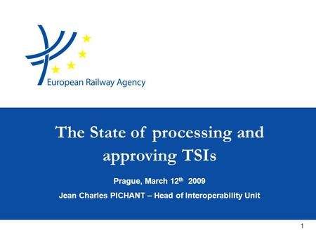 1 Prague, March 12 th 2009 Jean Charles PICHANT – Head of Interoperability Unit The State of processing and approving TSIs.