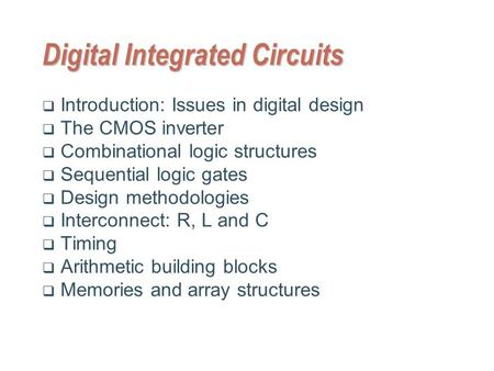 Digital Integrated Circuits  Introduction: Issues in digital design  The CMOS inverter  Combinational logic structures  Sequential logic gates  Design.