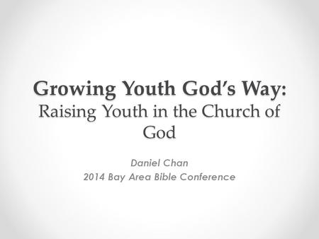 Growing Youth God's Way: Raising Youth in the Church of God Daniel Chan 2014 Bay Area Bible Conference.