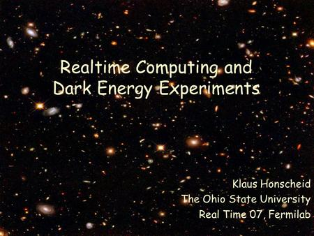 Realtime Computing and Dark Energy Experiments Klaus Honscheid The Ohio State University Real Time 07, Fermilab.