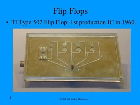 CENT-113 Digital Electronics 1 Flip Flops TI Type 502 Flip Flop: 1st production IC in 1960.