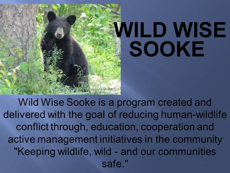 . Wild Wise Sooke is a program created and delivered with the goal of reducing human-wildlife conflict through, education, cooperation and active management.