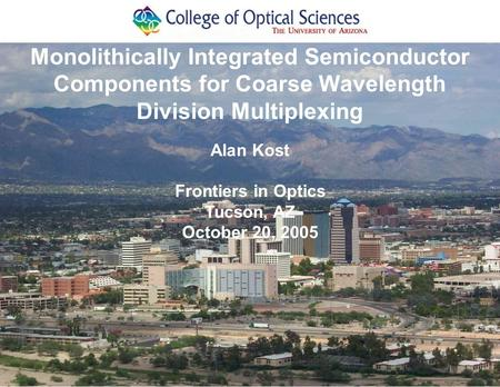 Alan Kost Frontiers in Optics Tucson, AZ October 20, 2005 Monolithically Integrated Semiconductor Components for Coarse Wavelength Division Multiplexing.