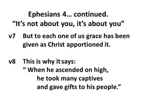 "V7 But to each one of us grace has been given as Christ apportioned it. v8 This is why it says: "" When he ascended on high, he took many captives and gave."
