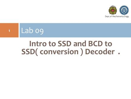 Dept. of Mechatronics Engg. Intro to SSD and BCD to SSD( conversion ) Decoder. Lab 09 1.