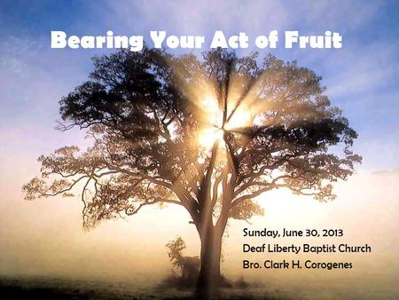 Sunday, June 30, 2013 Deaf Liberty Baptist Church Bro. Clark H. Corogenes.