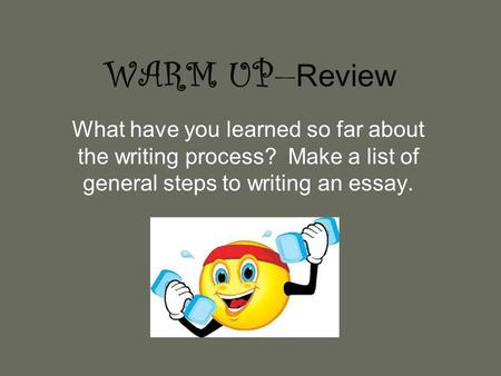 WARM UP — Review What have you learned so far about the writing process? Make a list of general steps to writing an essay.