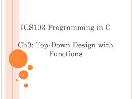 1 ICS103 Programming in C Ch3: Top-Down Design with Functions.