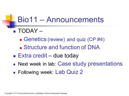 Copyright © 2007 Pearson Education Inc., publishing as Pearson Benjamin Cummings Bio11 – Announcements TODAY – Genetics (review) and quiz (CP #4) Structure.