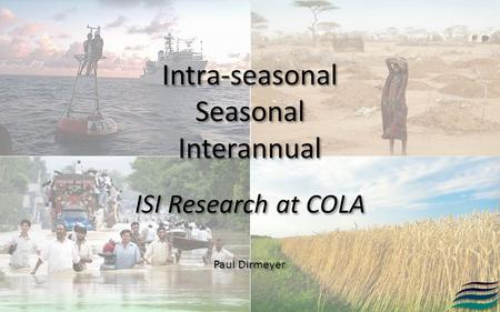 Intra-seasonal Seasonal Interannual Intra-seasonal Seasonal Interannual ISI Research at COLA Paul Dirmeyer.