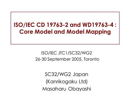 ISO/IEC CD 19763-2 and WD19763-4 : Core Model and Model Mapping ISO/IEC JTC1/SC32/WG2 26-30 September 2005, Toronto SC32/WG2 Japan (Kanrikogaku Ltd) Masaharu.