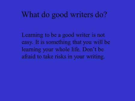 What do good writers do? Learning to be a good writer is not easy. It is something that you will be learning your whole life. Don't be afraid to take risks.