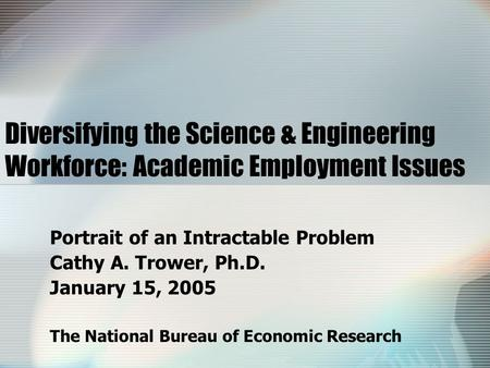 Diversifying the Science & Engineering Workforce: Academic Employment Issues Portrait of an Intractable Problem Cathy A. Trower, Ph.D. January 15, 2005.