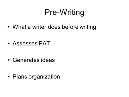 Pre-Writing What a writer does before writing Assesses PAT Generates ideas Plans organization.