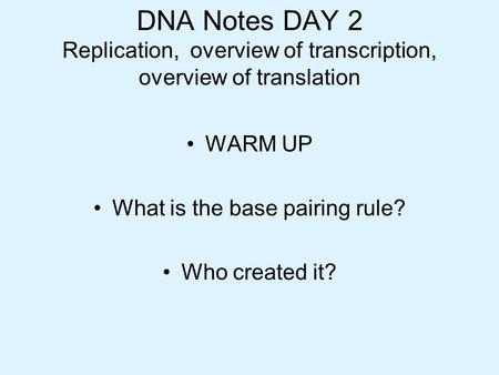DNA Notes DAY 2 Replication, overview of transcription, overview of translation WARM UP What is the base pairing rule? Who created it?