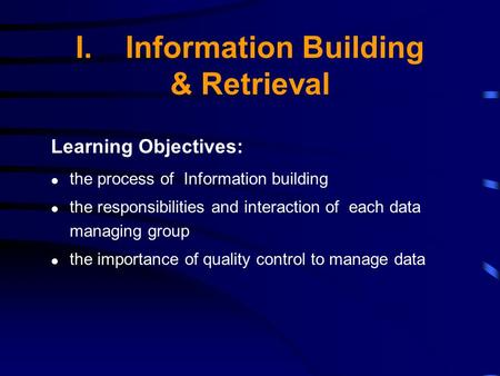 I.Information Building & Retrieval Learning Objectives: the process of Information building the responsibilities and interaction of each data managing.