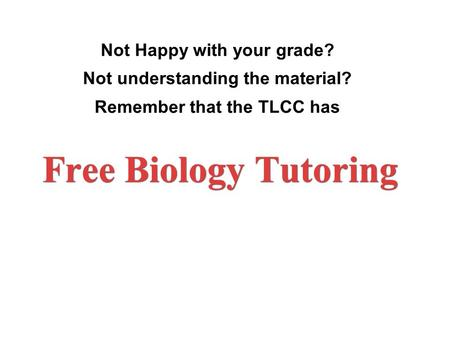 Not Happy with your grade? Not understanding the material? Remember that the TLCC has Free Biology Tutoring.