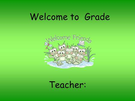Welcome to Grade Teacher:. Welcome to ___ Grade I am excited about a wonderful school year. Your child will be learning many different skills this year.