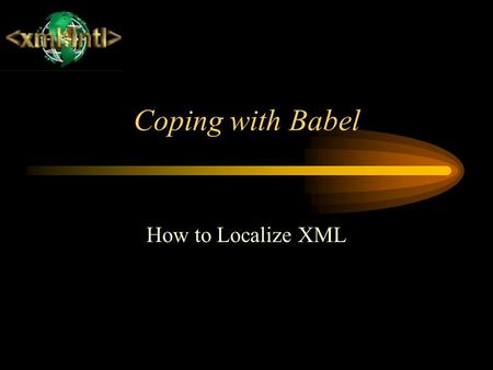 Coping with Babel How to Localize XML. Designing for Localization Document design can seriously impact the costs of translation and localization. Remember.
