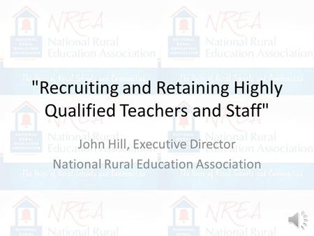 Recruiting and Retaining Highly Qualified Teachers and Staff John Hill, Executive Director National Rural Education Association.