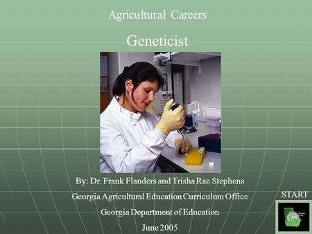 Agricultural Careers Geneticist By: Dr. Frank Flanders and Trisha Rae Stephens Georgia Agricultural Education Curriculum Office Georgia Department of Education.