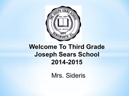 Welcome To Third Grade Joseph Sears School 2014-2015 Mrs. Sideris.