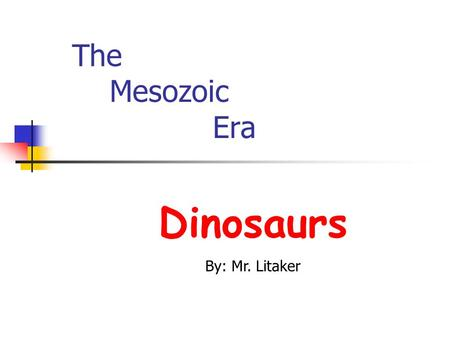 The Mesozoic Era Dinosaurs By: Mr. Litaker Millions of years ago, Great beasts called dinosaurs thundered over the earth. Yet, up until the last.