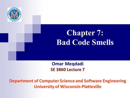 Chapter 7: Bad Code Smells Omar Meqdadi SE 3860 Lecture 7 Department of Computer Science and Software Engineering University of Wisconsin-Platteville.