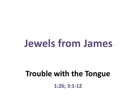 Jewels from James Trouble with the Tongue 1:26; 3:1-12.