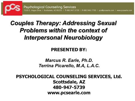 Couples Therapy: Addressing Sexual Problems within the context of Interpersonal Neurobiology PRESENTED BY: Marcus R. Earle, Ph.D. Terrina Picarello, M.A,