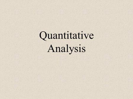 Quantitative Analysis. Quantitative / Formal Methods objective measurement systems graphical methods statistical procedures.
