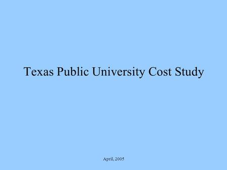 "April, 2005 Texas Public University Cost Study. April, 2005 Charge To develop a defensible and acceptable ""Instruction and Operations Formula"" Matrix."