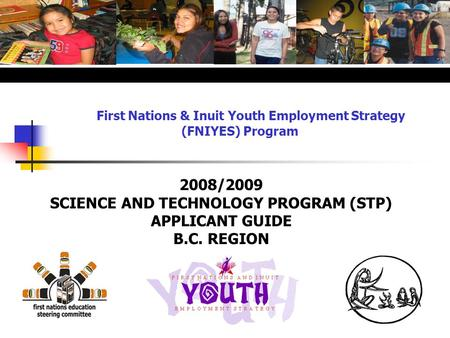 First Nations & Inuit Youth Employment Strategy (FNIYES) Program 2008/2009 SCIENCE AND TECHNOLOGY PROGRAM (STP) APPLICANT GUIDE B.C. REGION.