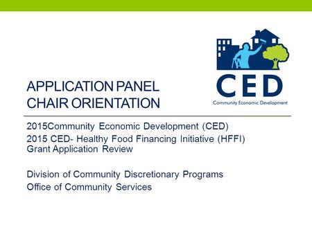 APPLICATION PANEL CHAIR ORIENTATION 2015Community Economic Development (CED) 2015 CED- Healthy Food Financing Initiative (HFFI) Grant Application Review.