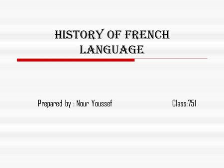 History of French language Prepared by : Nour YoussefClass:751.