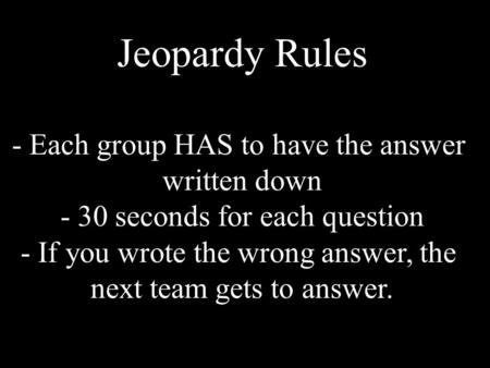 Jeopardy Rules - Each group HAS to have the answer written down - 30 seconds for each question - If you wrote the wrong answer, the next team gets to answer.