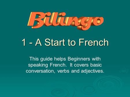 1 - A Start to French This guide helps Beginners with speaking French. It covers basic conversation, verbs and adjectives.