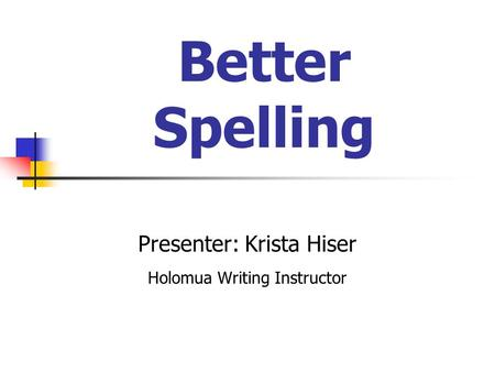 Better Spelling Presenter: Krista Hiser Holomua Writing Instructor.