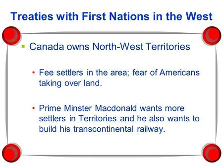 Treaties with First Nations in the West  Canada owns North-West Territories Fee settlers in the area; fear of Americans taking over land. Prime Minster.