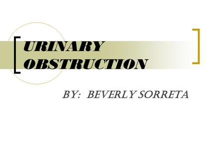 URINARY OBSTRUCTION By: Beverly Sorreta. ETIOLOGY  A urinary obstruction means the normal flow of urine is blocked. As the urine backs up, it can cause.