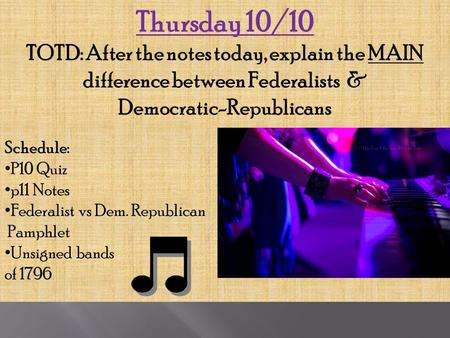 Thursday 10/10 TOTD: After the notes today, explain the MAIN difference between Federalists & Democratic-Republicans Schedule: P10 Quiz p11 Notes Federalist.