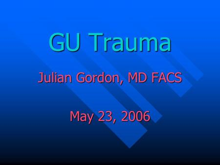 GU Trauma Julian Gordon, MD FACS May 23, 2006 Julian Gordon, MD FACS May 23, 2006.