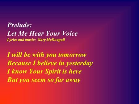 Prelude: Let Me Hear Your Voice Lyrics and music: Gary McDougall I will be with you tomorrow Because I believe in yesterday I know Your Spirit is here.