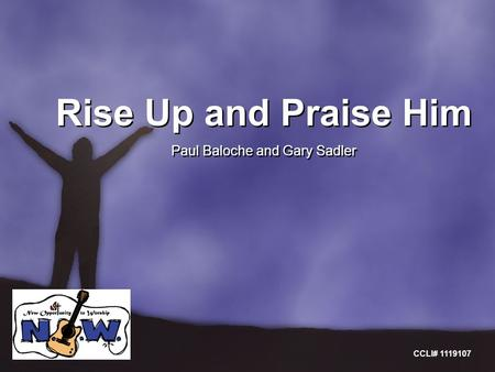 Rise Up and Praise Him Paul Baloche and Gary Sadler Rise Up and Praise Him Paul Baloche and Gary Sadler CCLI# 1119107.