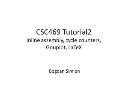 CSC469 Tutorial2 Inline assembly, cycle counters, Gnuplot, LaTeX Bogdan Simion.