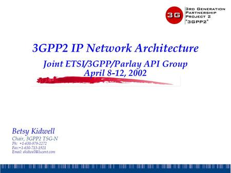3GPP2 IP Network Architecture Joint ETSI/3GPP/Parlay API Group April 8-12, 2002 Betsy Kidwell Chair, 3GPP2 TSG-N Ph:+1-630-979-2272 Fax:+1-630-713-1921.