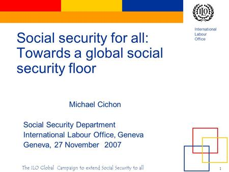 International Labour Office 1 The ILO Global Campaign to extend Social Security to all Social security for all: Towards a global social security floor.
