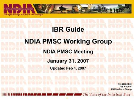 1 The Voice of the Industrial Base 1 IBR Guide NDIA PMSC Working Group NDIA PMSC Meeting January 31, 2007 Updated Feb 4, 2007 Prepared by; Joe Houser KM.